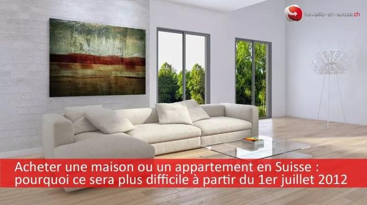 Acheter une maison ou un appartement en Suisse  ce sera plus difficile  partir du 1er juillet