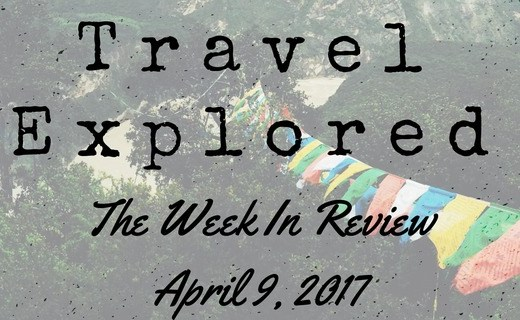 Travel Explored Week In Review - April 9, 2017