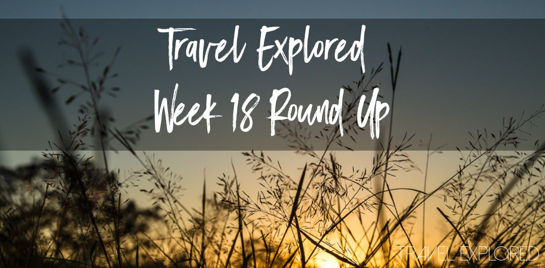 Travel Explored - Week 18 Round Up
