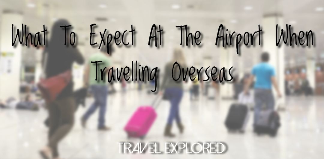 What To Expect At The Airport When Travelling Overseas