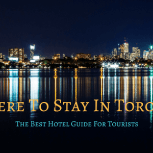 Where To Stay In Toronto – Best Areas and Best Hotels for First Time Visitors