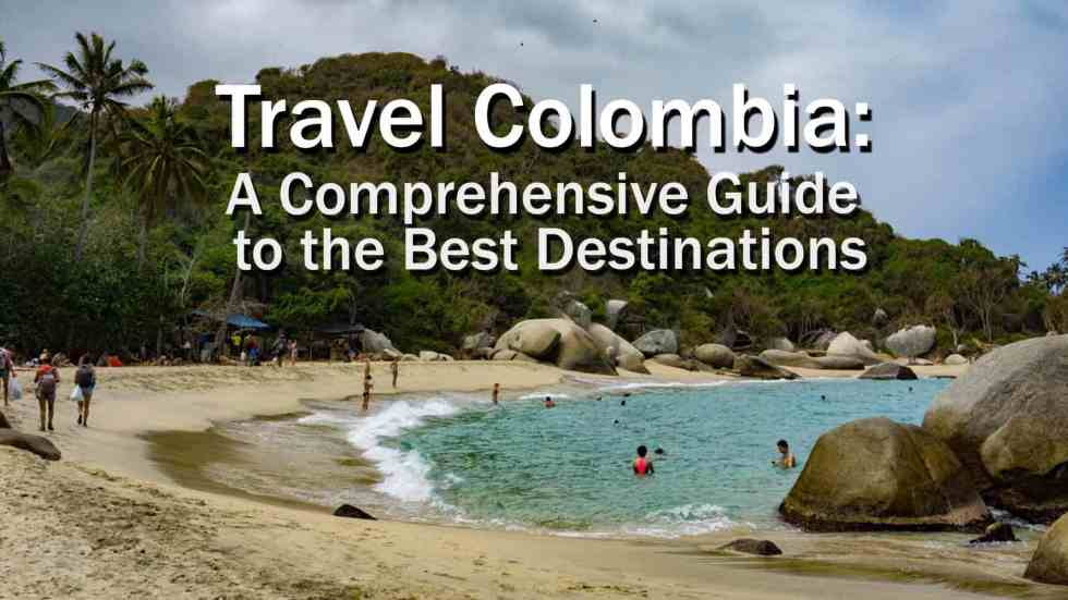 Travel Colombia: A Comprehensive Guide To The Best Destinations