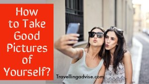 7 Best Tips on How to Take Good Pictures of Yourself?