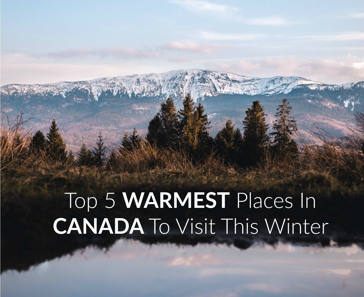 Top 5 Warmest Places In Canada To Visit This Winter Travel Off Path
