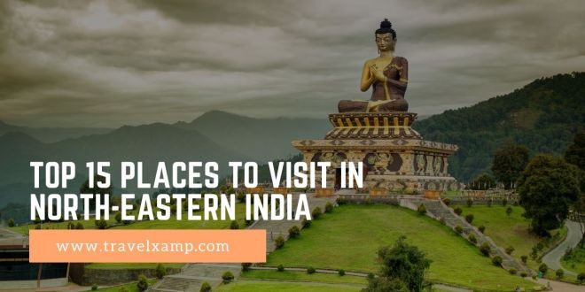 Top 15 Places to visit in North-Eastern India