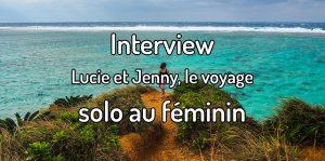 Interview - Lucie de Voyages et Vagabondages et Jenny de JDRoadtrip parlent du voyage solo au féminin