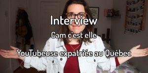Interview - Cam c'est elle - Youtubeuse expatriée au Québec