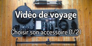 Vidéo de voyage - Choisir son accessoire