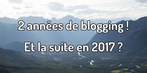 2 années de blogging ! Et la suite en 2017 ? Anniversaire blogging voyage