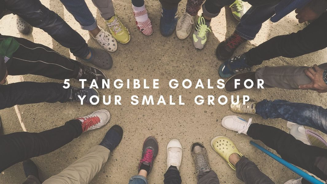 5 Tangible Goals for Your Small Group