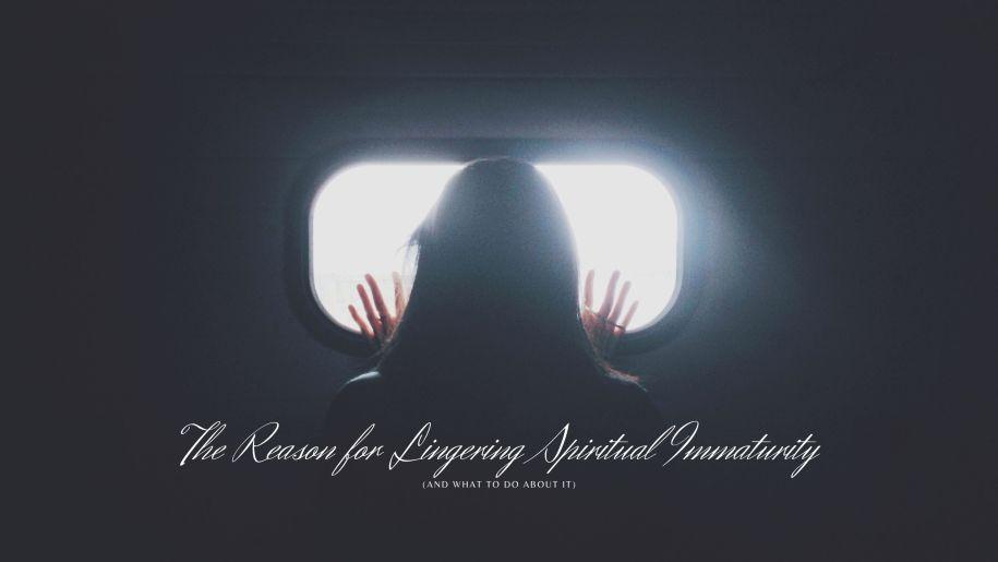 The Reason for Lingering Spiritual Immaturity