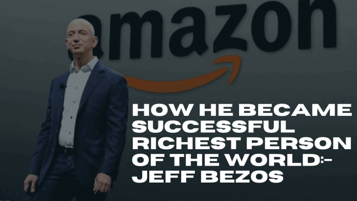 how he became a successful richest person of the world: Jeff Bezos