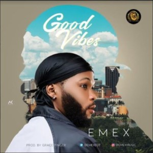 MUSIC: Emex EOT - Good Vibes (Prod. Grace Finger)