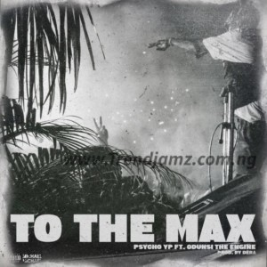 MUSIC: PsychoYP – To The Max Ft. Odunsi The Engine