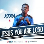 Xtra - Jesus You Are Lord | @ekweredennis
