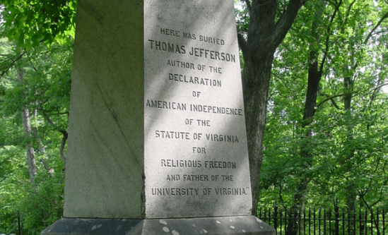 """Thomas Jefferson asked for the """"the following inscription, & not a word more"""" on his tombstone: Here was buried Thomas Jefferson Author of the Declaration of American Independence of the Statute of Virginia for religious freedom & Father of the University of Virginia"""