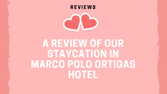 A Review of our Staycation in Marco Polo Ortigas Hotel