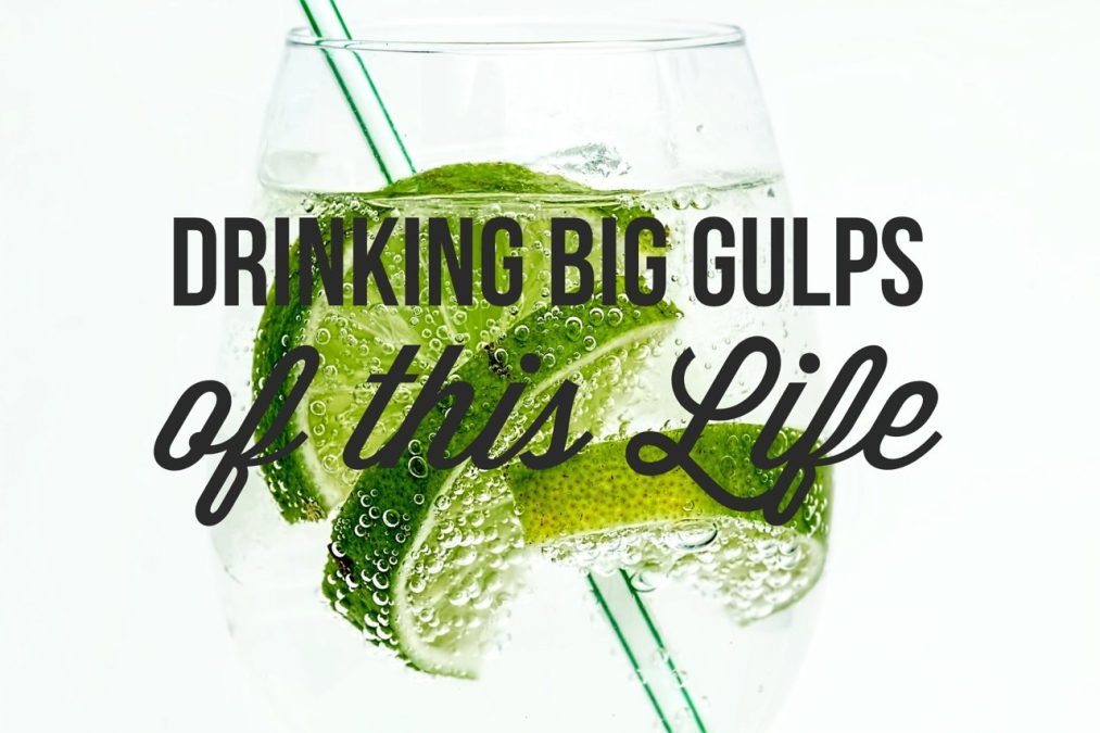 Drinking Big Gulps of This Life