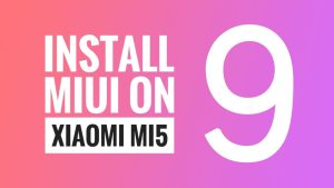 Download and Install MIUI9 ROM on Xiaomi MI5 Via TWRP Recovery [Updated]
