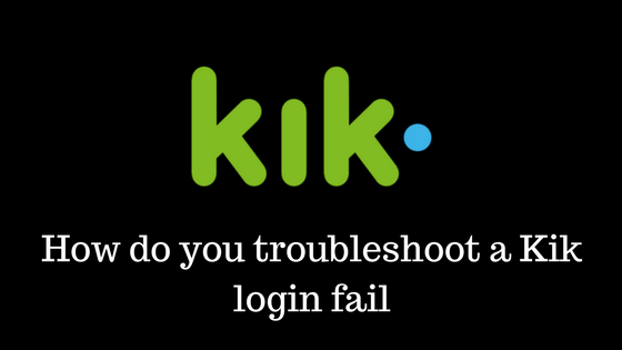 How do you troubleshoot a Kik login fail