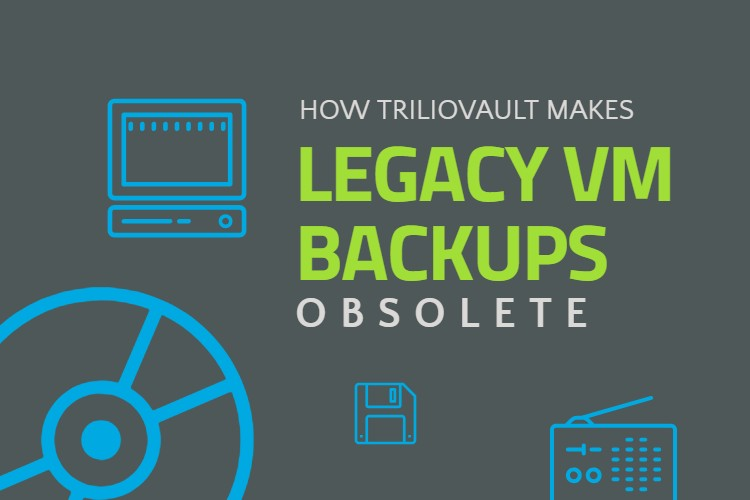 How TrilioVault Makes Legacy VM Backup Obsolete