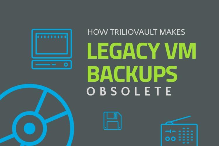 How TrilioVault Makes Legacy VM Backup Obsolete