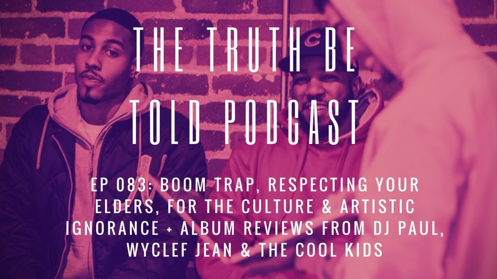 EP 083: Boom Trap, Respect, The Culture & Artistic Ignorance + reviews of DJ Paul, Wyclef Jean & The Cool Kids (Podcast)
