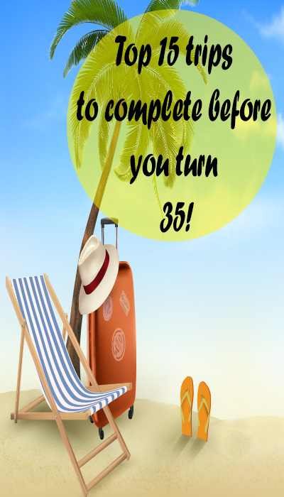 Top 15 trips to complete before you turn 35