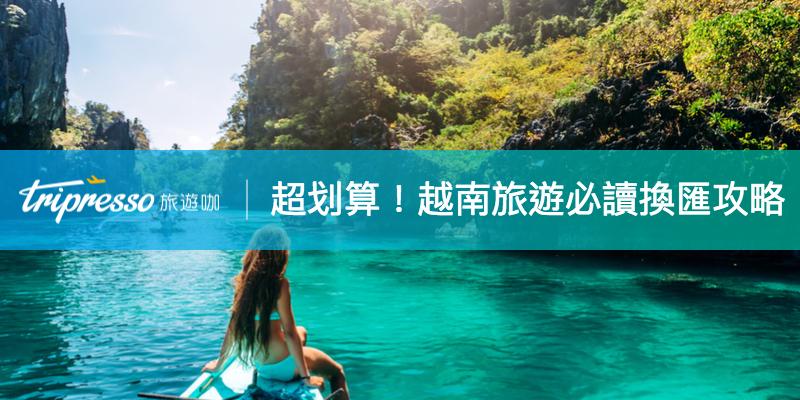 【越南旅遊必讀】越南盾怎麼換才划算?台幣換越幣超強攻略