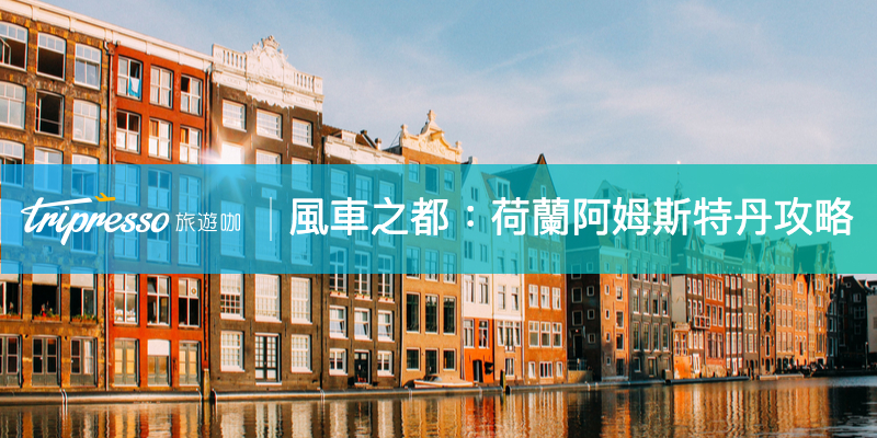 【荷蘭自由行】荷蘭旅遊新手必讀懶人包 阿姆斯特丹景點、美食全攻略