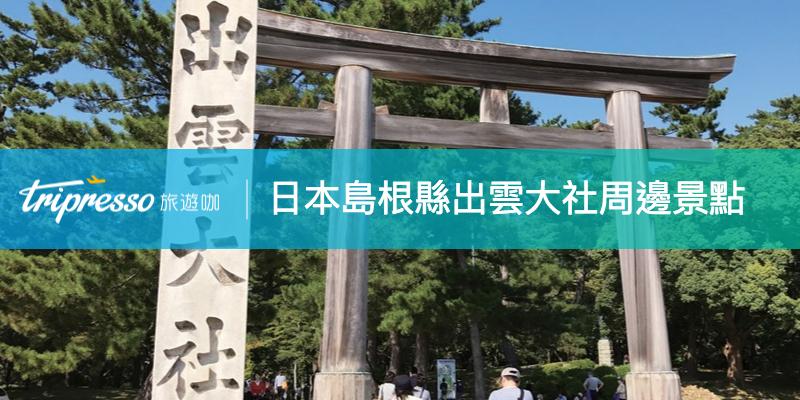 【日本島根縣景點】充滿靈氣的出雲大社,周邊必去景點攻略