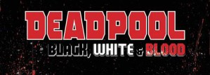 Celebrate 30 Bloody Years Of  The Merc With The Mouth With Deadpool: Black, White And Blood