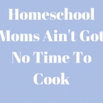 Homeschool Moms Ain't Got No Time to Cook