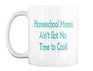 Homeschool Moms Ain't Got No Time to Cook - Coffee Mug Shop