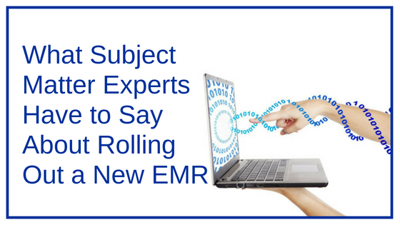 What Subject Matter Experts Have to Say About Rolling Out a New EMR