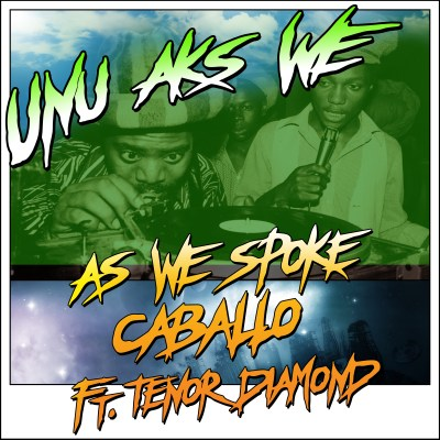 As We Spoke & Caballo ft Tenor Diamond- UNU AKS WE