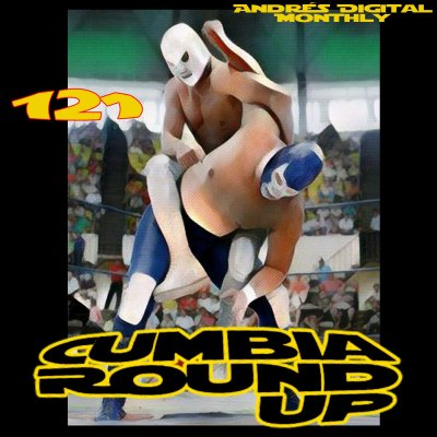 Andrés Digital Monthly Cumbia Round Up Episode No 121