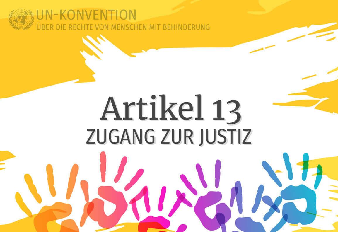 Grafik: gelber Hintergrund, darauf weiß gemalte Fläche mit dem Text: Artikel 13 - Zugang zur Justiz. Links oben das Logo der Vereinten Nationen, daneben Text: UN-Konvention über die Rechte von Menschen mit Behinderung. Am unteren Rand sind 6 Handabdrücke in Regenbogenfarben