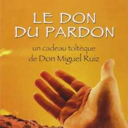 LE DON DU PARDON : UN CADEAU TOLTEQUE DE DON MIGUEL RUIZ –LIVRE ECRIT PAR OLIVIER CLERC