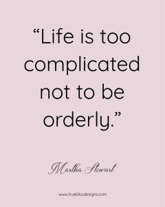 Martha Stewart Quote - Life is too complicated not to be orderly