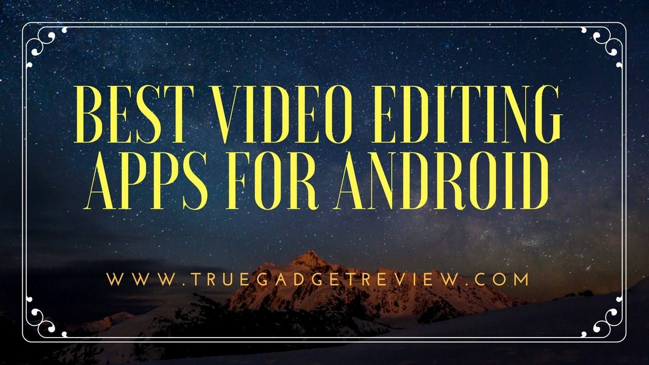 11 Best Video Editing Apps For Android » TRUE GADGET REVIEW