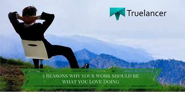 5 Reasons why your work should be what you Love Doing
