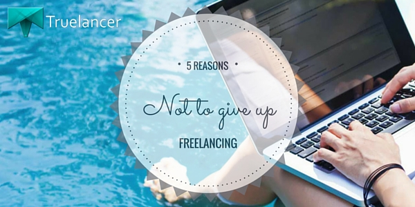 5 Reasons Not to Give Up Freelancing, Ever!