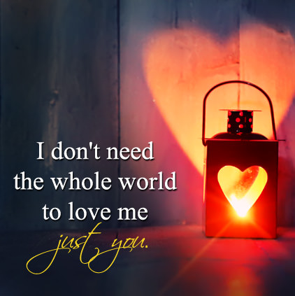 I Do not need the whole world to love me just you