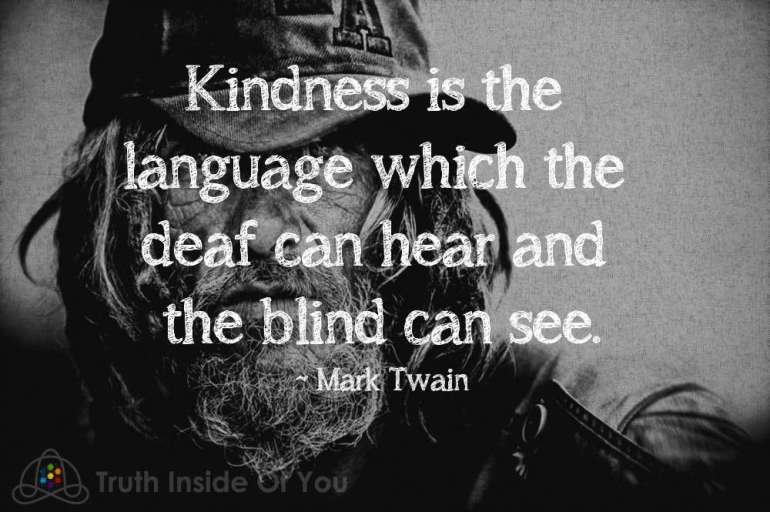 Kindness is the language which the deaf can hear and the blind can see. ~ Mark Twain