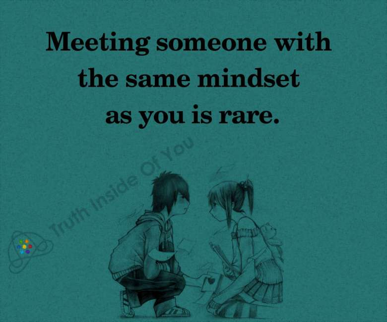 Meeting someone with the same mindset as you is rare.