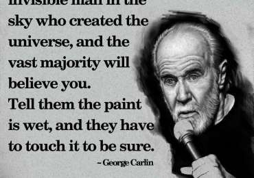 Tell people there is an invisible man in the sky who created the universe, and the vast majority will believe you. ~ George Carlin