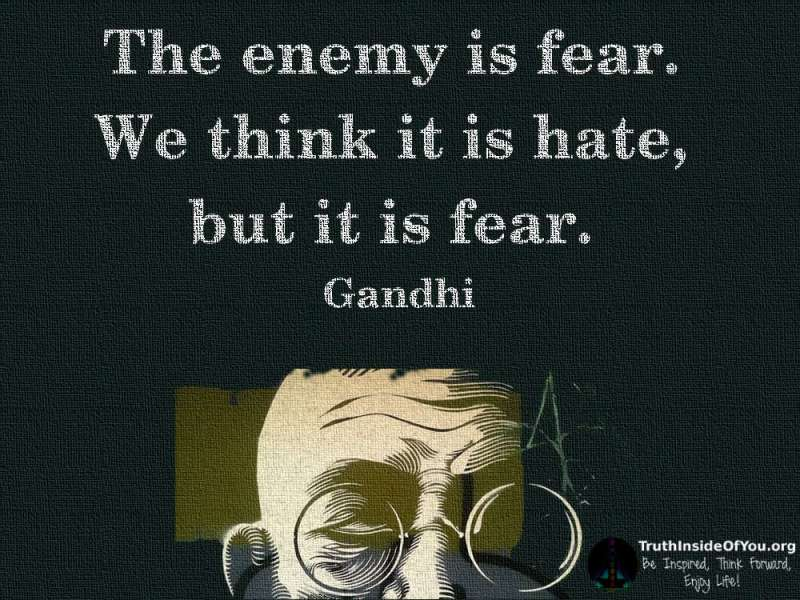 The enemy is fear. We think it is hate but it is fear. ~ Gandhi