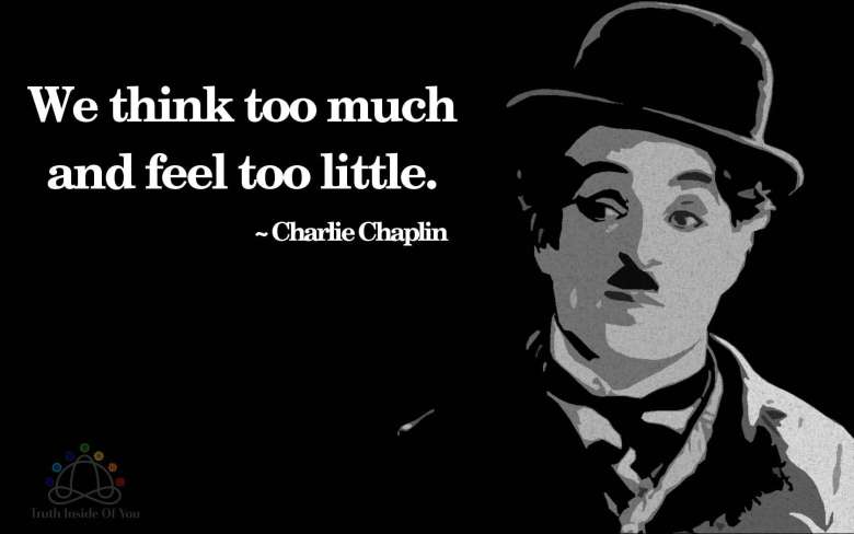 We think too much and feel too little. ~ Charlie Chaplin