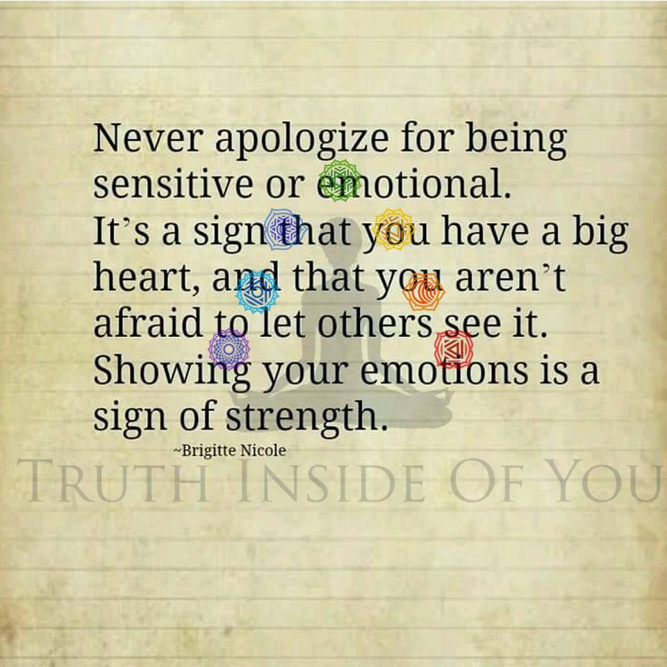 Never apologize for being sensitive or emotional. Let this be a sign that you